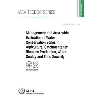 Management And Area-Wide Evaluation Of Water Conservation Zones In Agricultural Catchments For Biomass Production, Water Quality And Food Security: IAEA Tecdoc Series No. 1784
