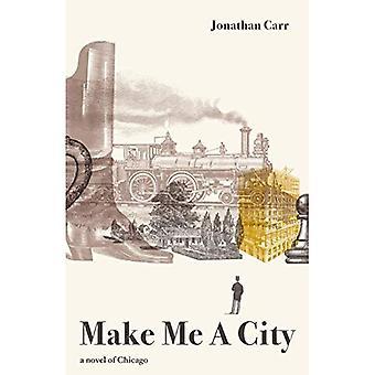 Make Me A City: a novel of Chicago