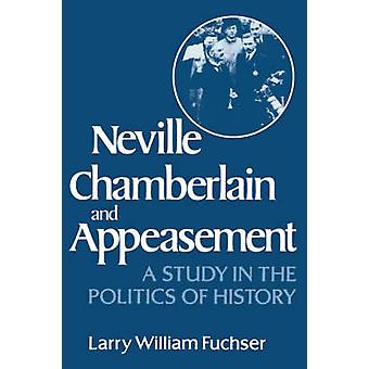 Neville Chamberlain and Appeasement A Study in the Politics of History by Fuchser & Larry William