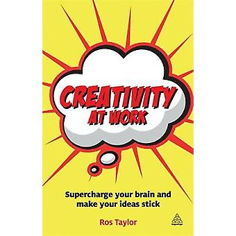 Creativity at Work Supercharge Your Brain and Make Your Ideas Stick by Taylor & Ros