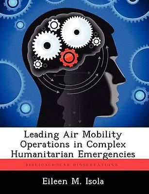 Leading Air Mobility Operations in Complex Huhommeitarian Emergencies by Isola & Eileen M.