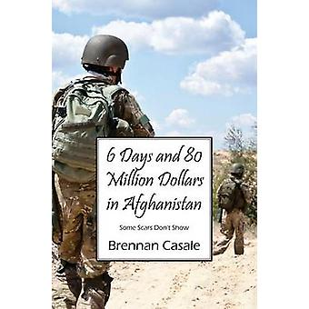 6 Days and 80 Million Dollars in Afghanistan Some Scars Dont Show by Casale & Brennan