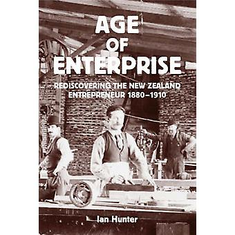 Age of Enterprise - rediscovering the New Zealand Entrepreneur 1880-19