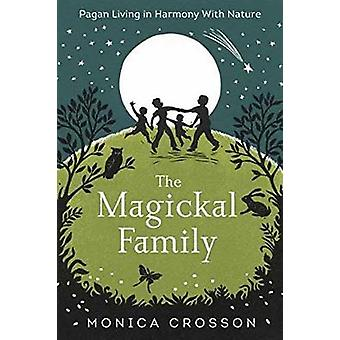 The Magickal Family - Pagan Living in Harmony with Nature by Monica Cr