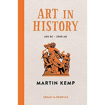 Art in History - 600 BC - 2000 AD - Ideas in Profile by Martin Kemp -