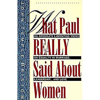 What Paul Really Said about Women: The Apostle's Liberating Views on Equality in Marriage, Leadership, and Love