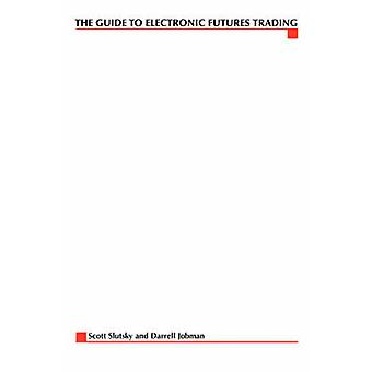 The Complete Guide to Electronic Trading Futures Everything You Need to Kow to Start Trading Online by Slutsky & Scott