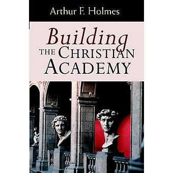 Building the Christian Academy by Holmes & Arthur Frank
