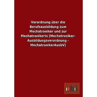 Verordnung Uber Die Berufsausbildung Zum Mechatroniker Und Zur Mechatronikerin Mechatroniker Ausbildungsverordnung  Mechatronikerausbv by Ohne Autor
