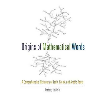 Origins of Mathematical Words A Comprehensive Dictionary of Latin Greek and Arabic Roots by Lo Bello & Anthony