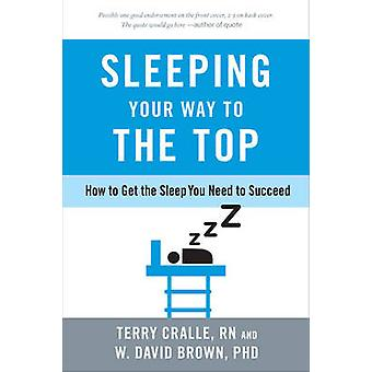 Sleeping Your Way to the Top - How to Get the Sleep You Need to Succee