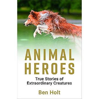 Animal Heroes - True Stories of Extraordinary Creatures by Ben Holt -