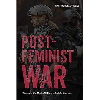 Post-Feminist War: Women in� the Media-Military-Industrial Complex (War Culture)
