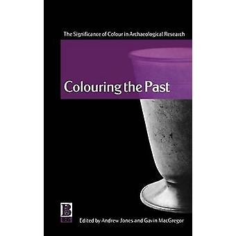 Colouring the Past The Significance of Colour in Archaeological Research by Jones & Andrew