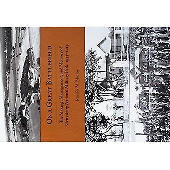 On a Great Battlefield: The Making, Management, and� Memory of Gettysburg National Military Park, 1933-2013