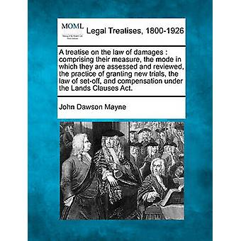 A treatise on the law of damages  comprising their measure the mode in which they are assessed and reviewed the practice of granting new trials the law of setoff and compensation under the Lands by Mayne & John Dawson
