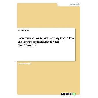 Kommunikations Und Fuhrungstechniken ALS Schlusselqualifikationen Fur Betriebswirte by Akis & Mahit