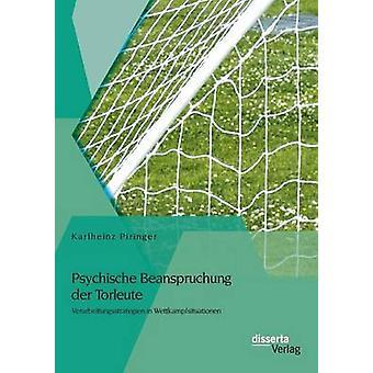 Psychische Beanspruchung Der Torleute Verarbeitungsstrategien in Wettkampfsituationen by Piringer & Karlheinz