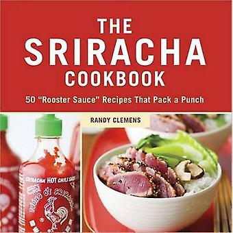 The Sriracha Cookbook - 50 'Rooster Sauce' Recipes That Pack a Punch b