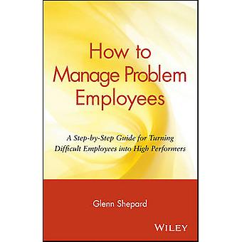 How to Manage Problem Employees - A Step-by-Step Guide for Turning Dif