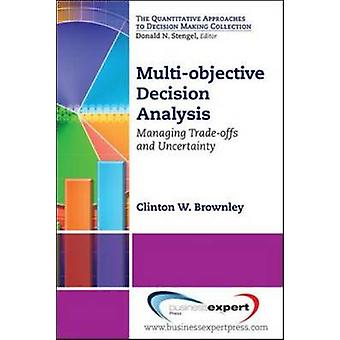MultiObjective Decision Analysis Managing TradeOffs and Uncertainty by Brownley & Clinton W.