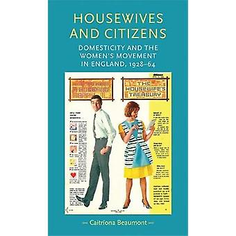 Housewives and Citizens - Domesticity and the Women's Movement in Engl