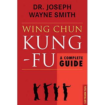 Wing Chun Kung-Fu - A Complete Guide by Joseph Wayne Smith - 978080483
