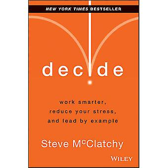 Decide - Work Smarter - Reduce Your Stress - and Lead by Example by St