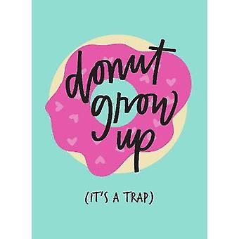 Don't Grow Up; It's a Trap - Inspiring Quotes and Funny Statements to