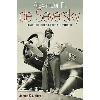 Alexander P. de Seversky und die Suche nach Air Power durch James K. Libb