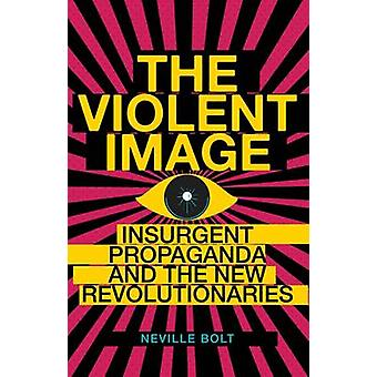 The Violent Image - Insurgent Propaganda and the New Revolutionaries b