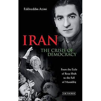 Iran: The Crisis of Democracy: From the Exile of Reza Shah to the Fall of Musaddiq: 1941-1953