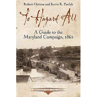 To Hazard All: A Guide to� the Maryland Campaign, 1862 (Emerging Civil War Series)