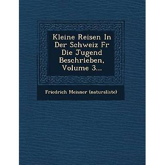 Kleine Reisen in Der Schweiz Fur Die Jugend Beschrieben Volume 3... by Naturaliste & Friedrich Meisner