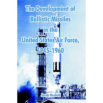 Development of Ballistic Missiles in the United States Air Force 19451960 The by Neufeld & Jacob