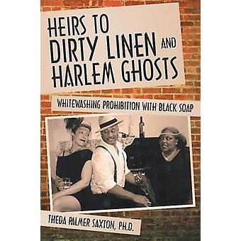 Heirs to Dirty Linen and Harlem Ghosts Whitewashing Prohibition with Black Soap by Saxton Ph. D. & Theda Palmer