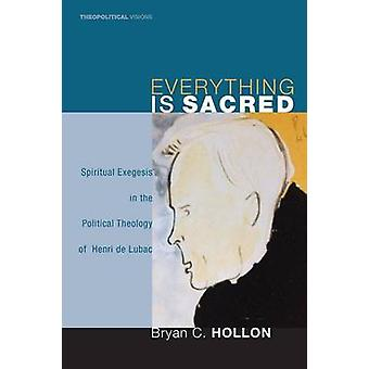 Everything Is Sacred Spiritual Exegesis in the Political Theology of Henri de Lubac by Hollon & Bryan C.