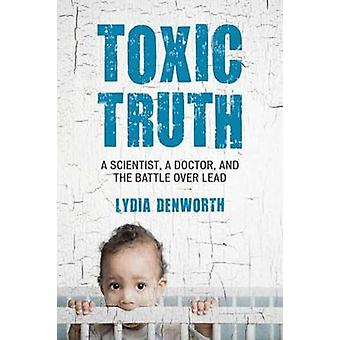 Toxic Truth - A Scientist - a Doctor - and the Battle over Lead by Tox