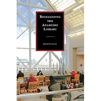 Reimagining the Academic Library by David W. Lewis - 9781442238589 Bo