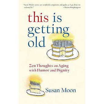 This is Getting Old - ZEN Thoughts on Aging with Humor and Dignity by