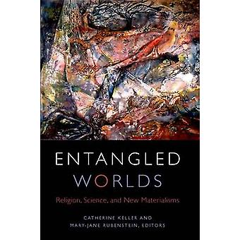 Entangled Worlds - Religion - Science - and New Materialisms by Cather