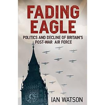 Fading Eagle - Politics and Decline of Britain's Post-war Air Force by