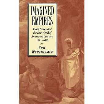 Imagined Empires Incas Aztecs and the New World of American Literature 1771 1876 by Wertheimer & Eric