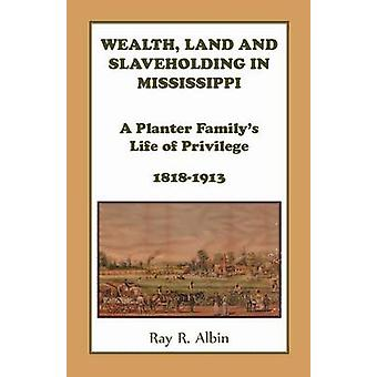 Wealth Land and Slaveholding in Mississippi A Planter Familys Life of Privilege 18181913 by Albin & Ray