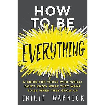 How to Be Everything - A Guide for Those Who (Still) Don't Know What T