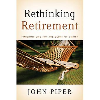 Rethinking Retirement - Finishing Life for the Glory of Christ by John