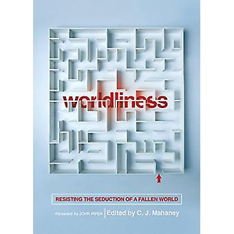 Worldliness - Resisting the Seduction of a Fallen World by C. J. Mahan