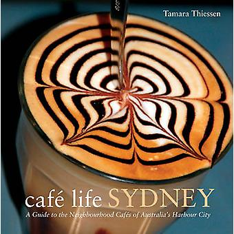 Cafe Life Sydney - A Guide to the Neighbourhood Cafes by Tamara Thiess