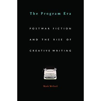 The Program Era - Postwar Fiction and the Rise of Creative Writing by