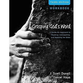 Grasping Gods Word Workbook A HandsOn Approach to Reading Interpreting and Applying the Bible by Duvall & J. Scott